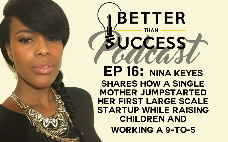 Ep 16: Nina Keyes Shares How a Single Mother Jumpstarted Her First Large Scale Startup While Raising Children & Working a 9-to-5 - Better Than Success